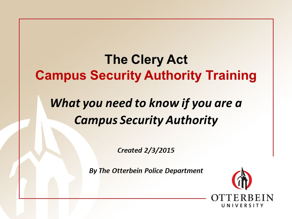 The Clery Act Campus Security Authority Training What you need to know if you are a Campus Security Authority Created 2/3/2015 By The Otterbein Police Department