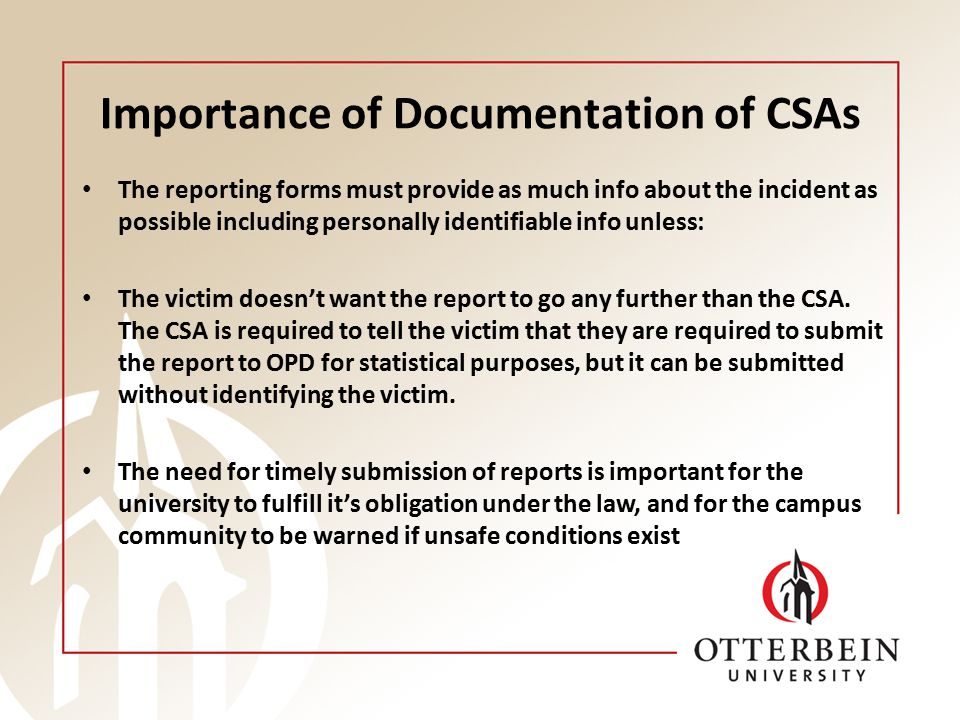 Importance of Documentation of CSAs The reporting forms must provide as much info about the incident as possible including personally identifiable info unless: The victim doesn't want the report to go any further than the CSA.