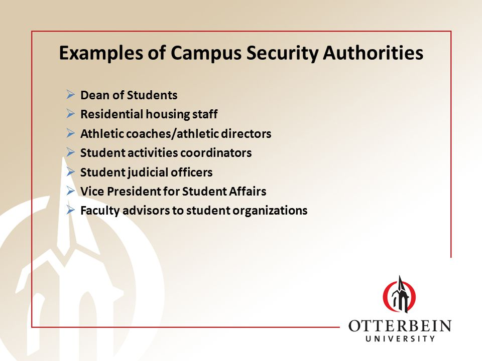 Examples of Campus Security Authorities  Dean of Students  Residential housing staff  Athletic coaches/athletic directors  Student activities coordinators  Student judicial officers  Vice President for Student Affairs  Faculty advisors to student organizations