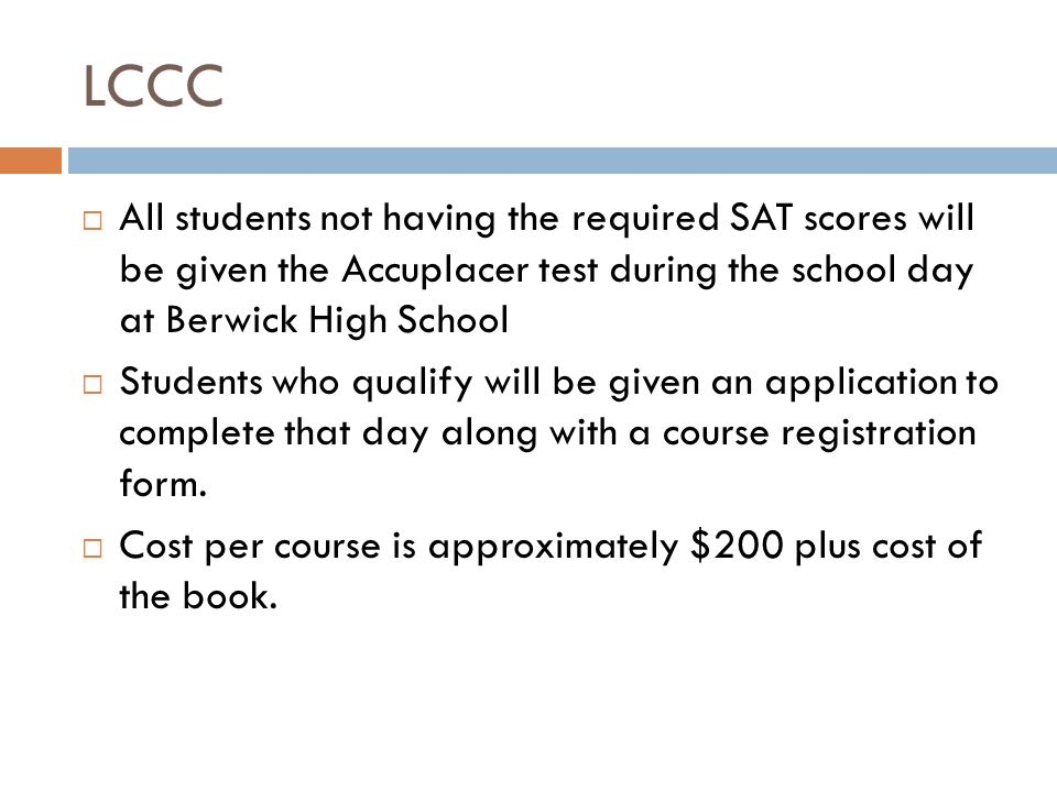 LCCC  All students not having the required SAT scores will be given the Accuplacer test during the school day at Berwick High School  Students who qualify will be given an application to complete that day along with a course registration form.
