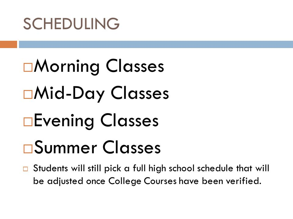 SCHEDULING  Morning Classes  Mid-Day Classes  Evening Classes  Summer Classes  Students will still pick a full high school schedule that will be adjusted once College Courses have been verified.