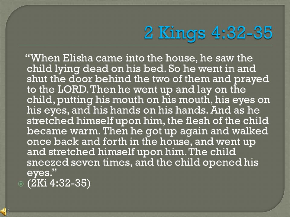 When Elisha came into the house, he saw the child lying dead on his bed.