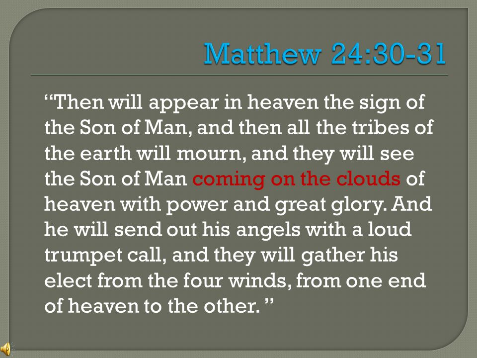 Then will appear in heaven the sign of the Son of Man, and then all the tribes of the earth will mourn, and they will see the Son of Man coming on the clouds of heaven with power and great glory.