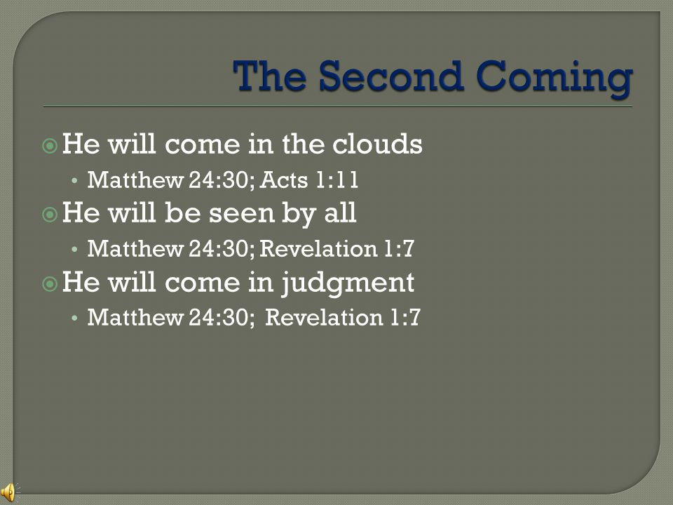  He will come in the clouds Matthew 24:30; Acts 1:11  He will be seen by all Matthew 24:30; Revelation 1:7  He will come in judgment Matthew 24:30; Revelation 1:7
