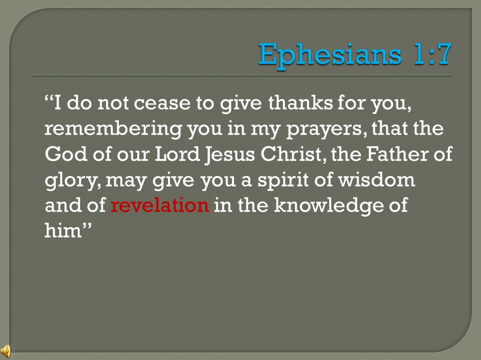 I do not cease to give thanks for you, remembering you in my prayers, that the God of our Lord Jesus Christ, the Father of glory, may give you a spirit of wisdom and of revelation in the knowledge of him