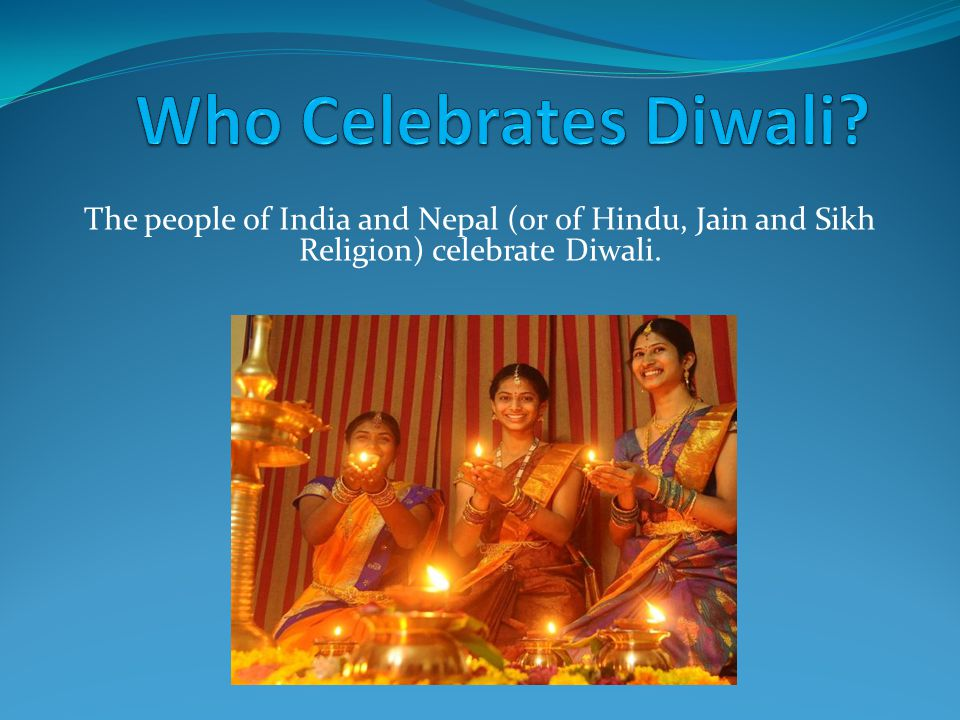 The people of India and Nepal (or of Hindu, Jain and Sikh Religion) celebrate Diwali.