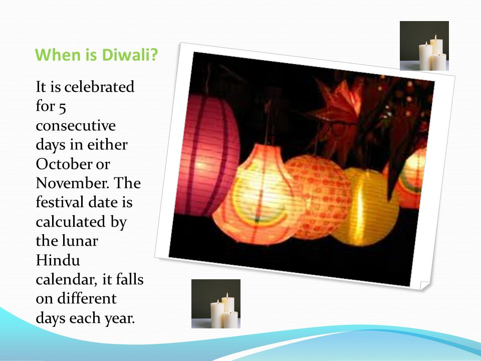 When is Diwali. It is celebrated for 5 consecutive days in either October or November.