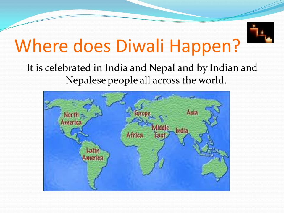 Where does Diwali Happen? It is celebrated in India and Nepal and by Indian and Nepalese people all across the world.