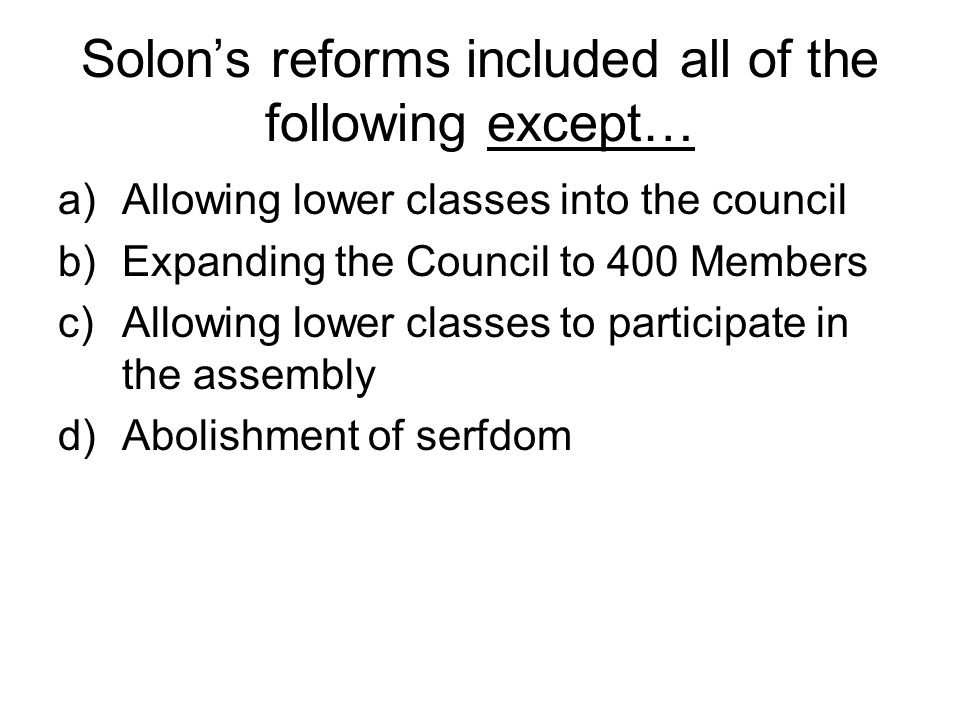 Solon's reforms included all of the following except… a)Allowing lower classes into the council b)Expanding the Council to 400 Members c)Allowing lower classes to participate in the assembly d)Abolishment of serfdom