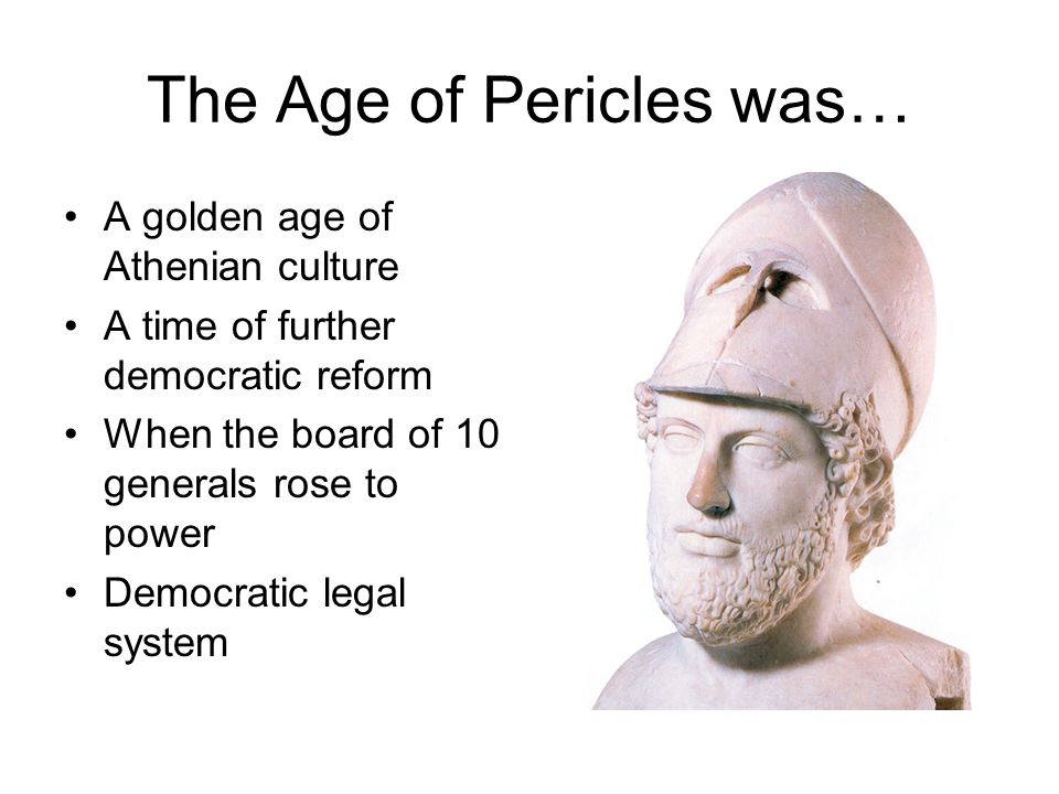 The Age of Pericles was… A golden age of Athenian culture A time of further democratic reform When the board of 10 generals rose to power Democratic legal system