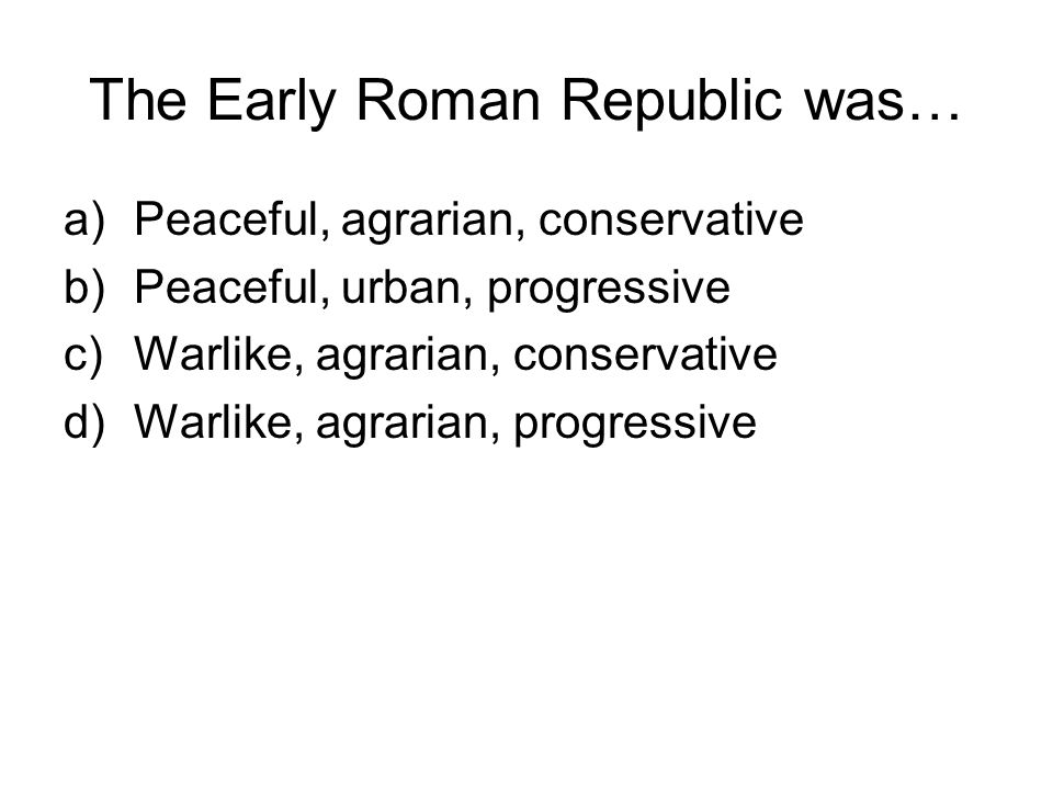 The Early Roman Republic was… a)Peaceful, agrarian, conservative b)Peaceful, urban, progressive c)Warlike, agrarian, conservative d)Warlike, agrarian, progressive