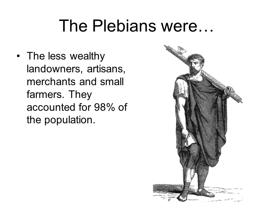 The Plebians were… The less wealthy landowners, artisans, merchants and small farmers.