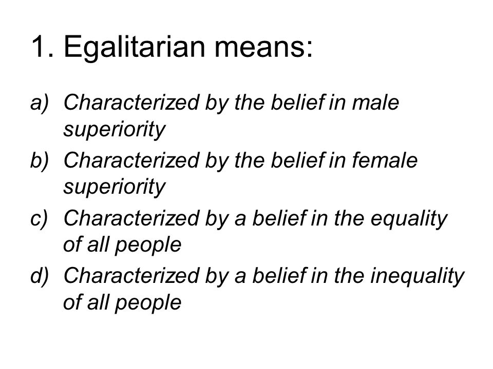 1. Egalitarian means: a)Characterized by the belief in male superiority b)Characterized by the belief in female superiority c)Characterized by a belie