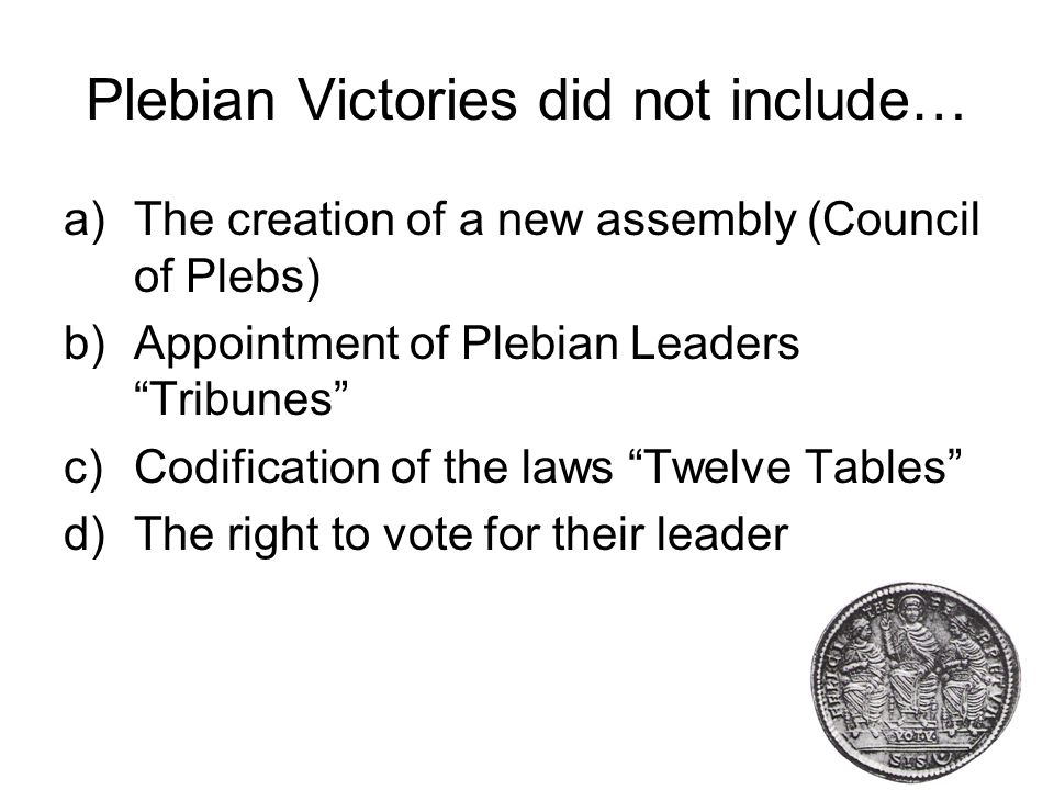 Plebian Victories did not include… a)The creation of a new assembly (Council of Plebs) b)Appointment of Plebian Leaders Tribunes c)Codification of the laws Twelve Tables d)The right to vote for their leader