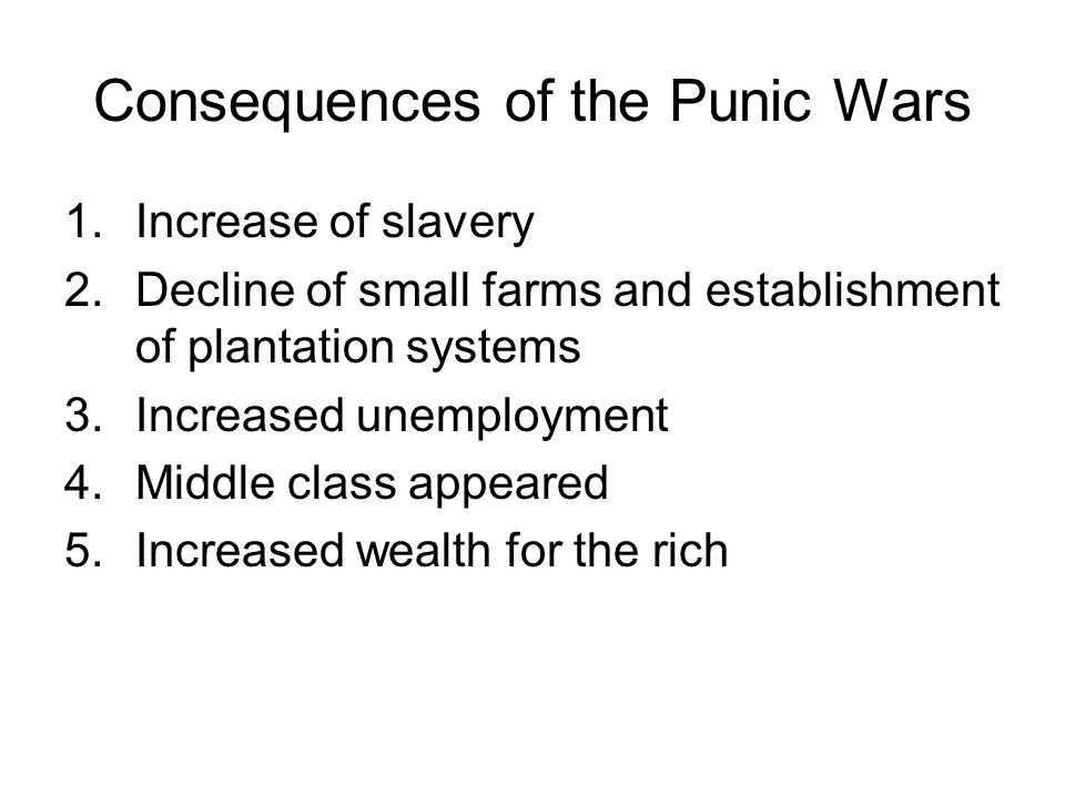 Consequences of the Punic Wars 1.Increase of slavery 2.Decline of small farms and establishment of plantation systems 3.Increased unemployment 4.Middle class appeared 5.Increased wealth for the rich