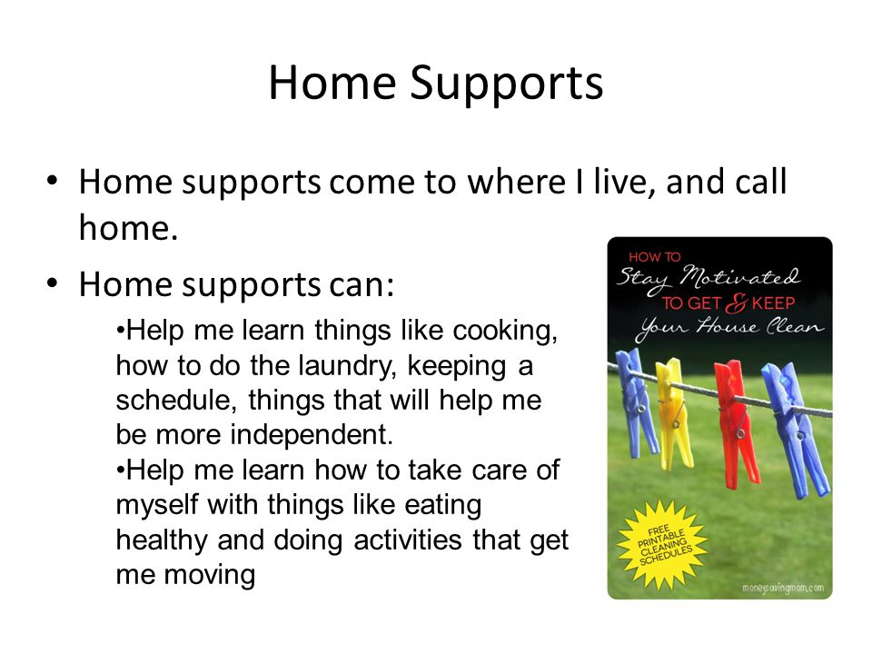Home Supports Home supports come to where I live, and call home. Home supports can: Help me learn things like cooking, how to do the laundry, keeping