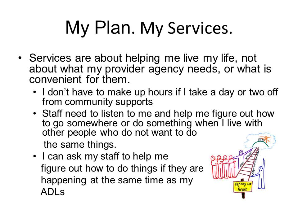 My Plan. My Services. Services are about helping me live my life, not about what my provider agency needs, or what is convenient for them. I don't hav
