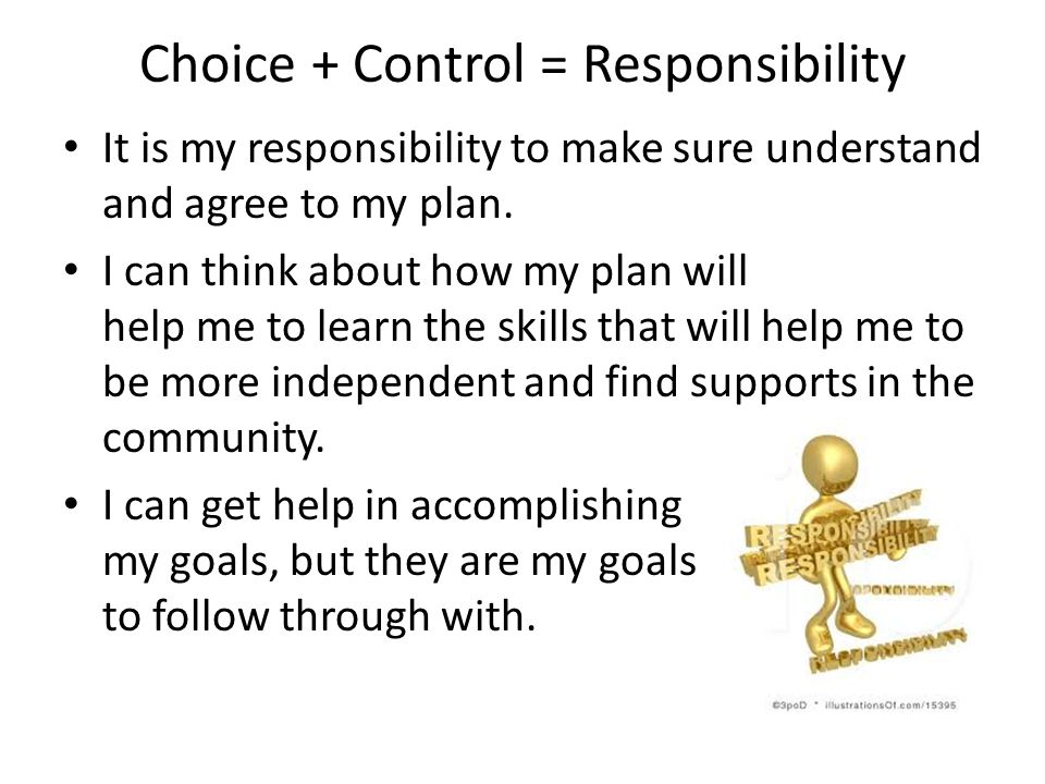 Choice + Control = Responsibility It is my responsibility to make sure understand and agree to my plan. I can think about how my plan will help me to