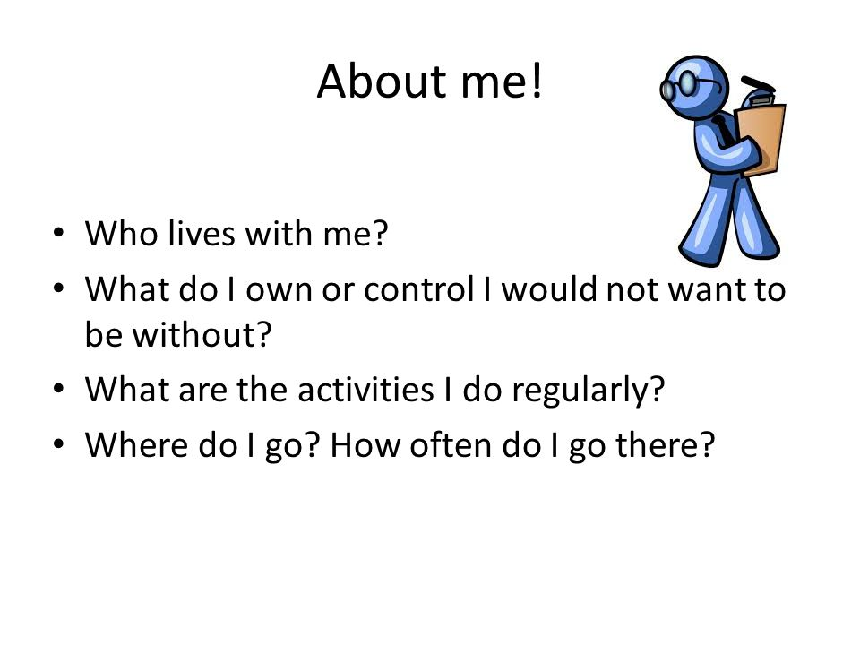 About me! Who lives with me? What do I own or control I would not want to be without? What are the activities I do regularly? Where do I go? How often