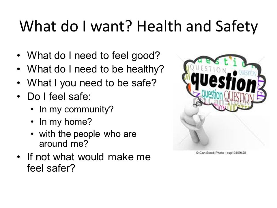 What do I want? Health and Safety What do I need to feel good? What do I need to be healthy? What I you need to be safe? Do I feel safe: In my communi