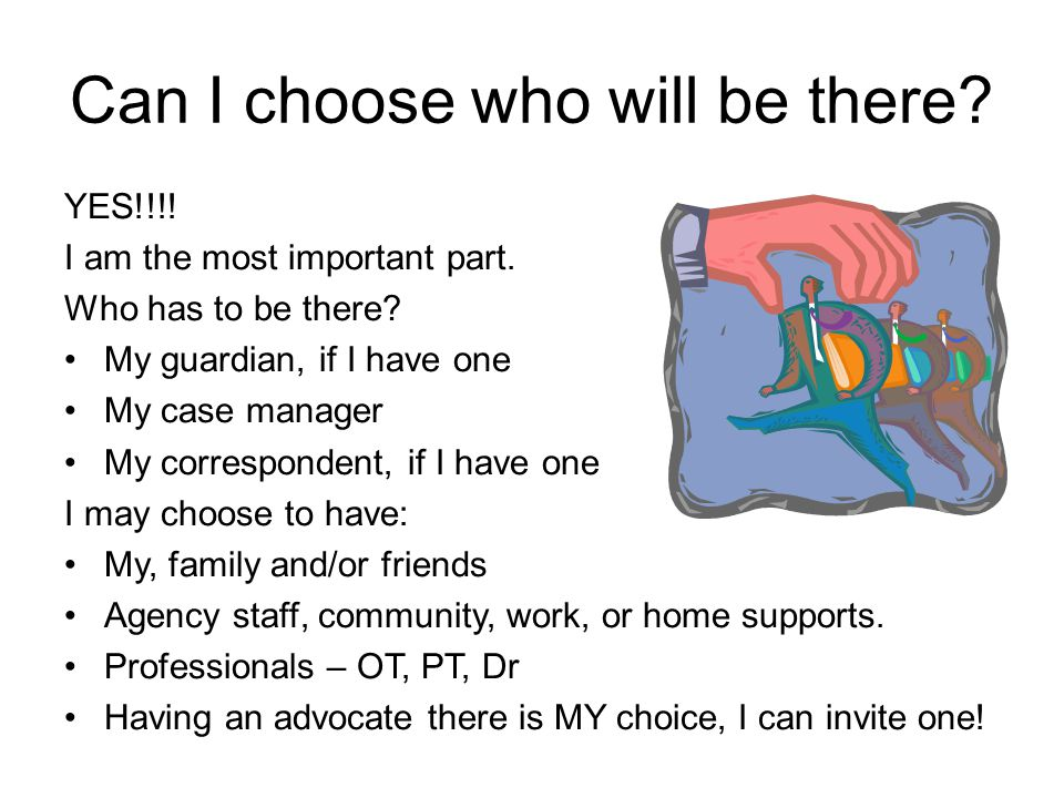 Can I choose who will be there? YES!!!! I am the most important part. Who has to be there? My guardian, if I have one My case manager My correspondent