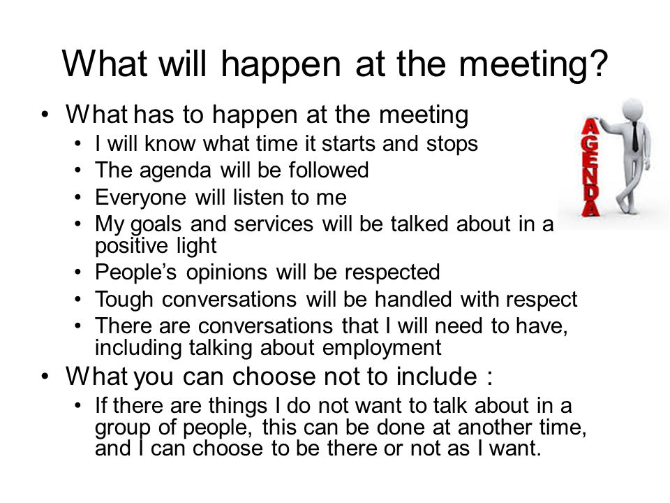 What will happen at the meeting? What has to happen at the meeting I will know what time it starts and stops The agenda will be followed Everyone will
