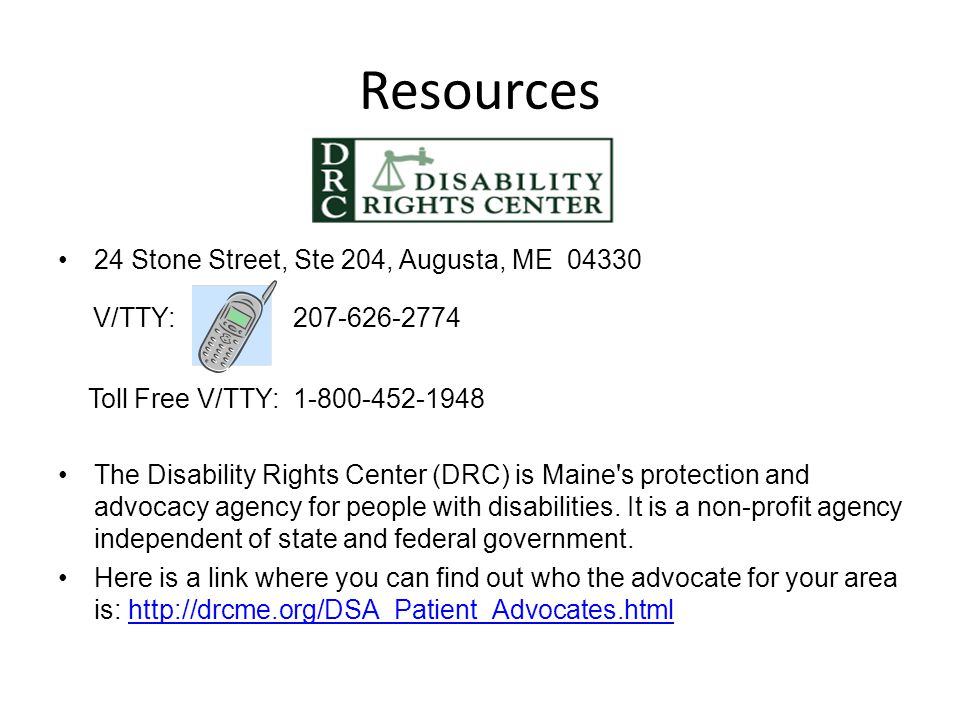 Resources 24 Stone Street, Ste 204, Augusta, ME 04330 V/TTY: 207-626-2774 Toll Free V/TTY: 1-800-452-1948 The Disability Rights Center (DRC) is Maine'