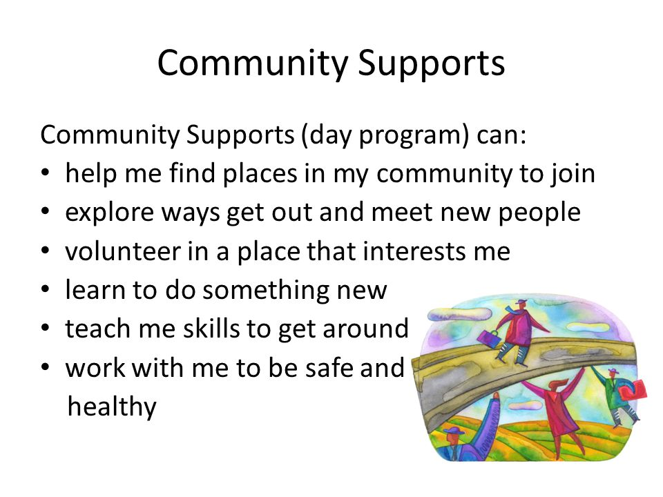 Community Supports Community Supports (day program) can: help me find places in my community to join explore ways get out and meet new people voluntee