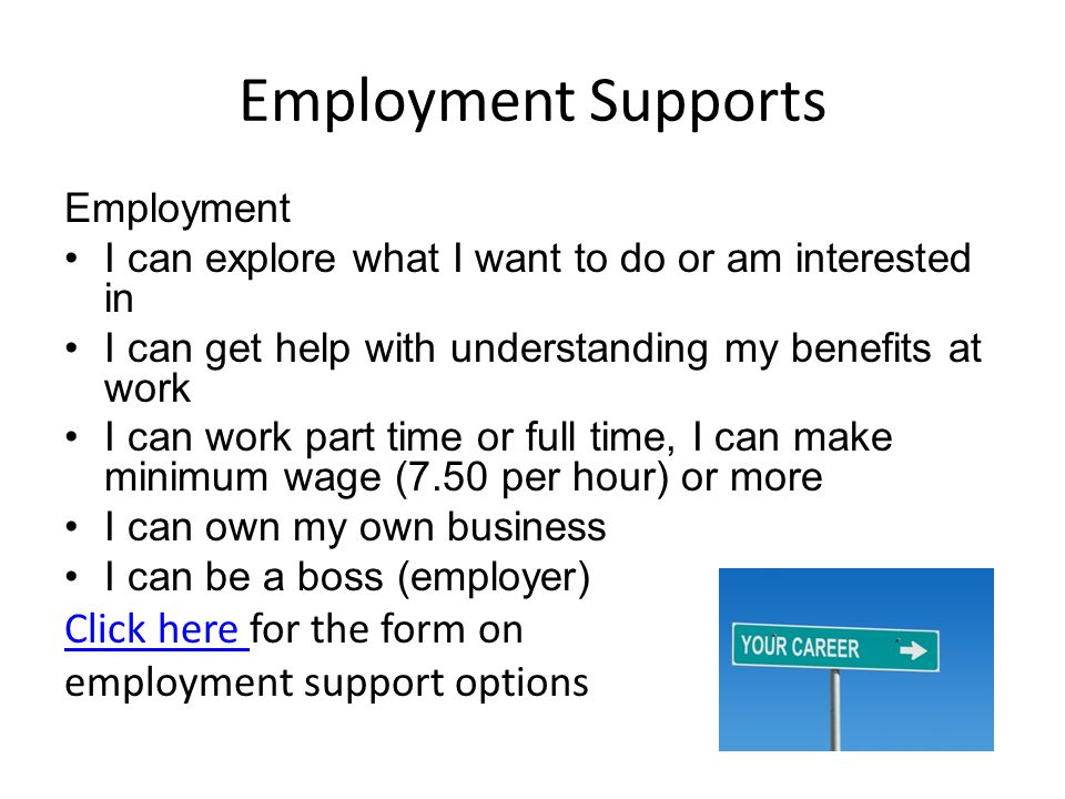 Employment Supports Employment I can explore what I want to do or am interested in I can get help with understanding my benefits at work I can work pa