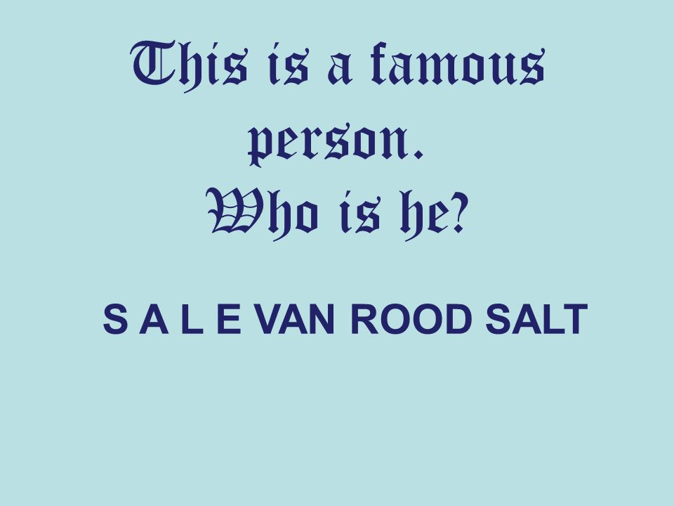 This is a famous person. Who is he? S A L E VAN ROOD SALT