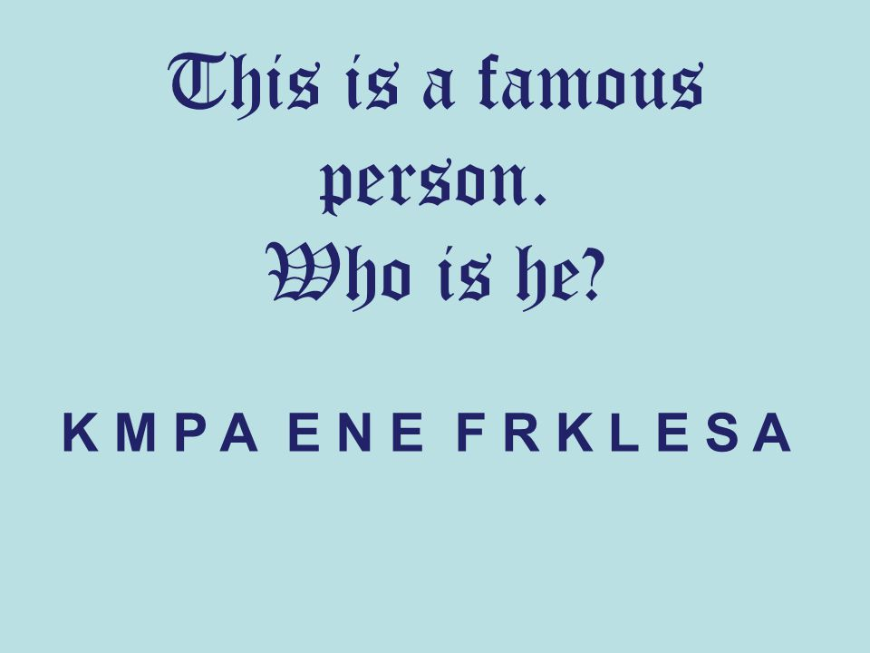 This is a famous person. Who is he? K M P A E N E F R K L E S A