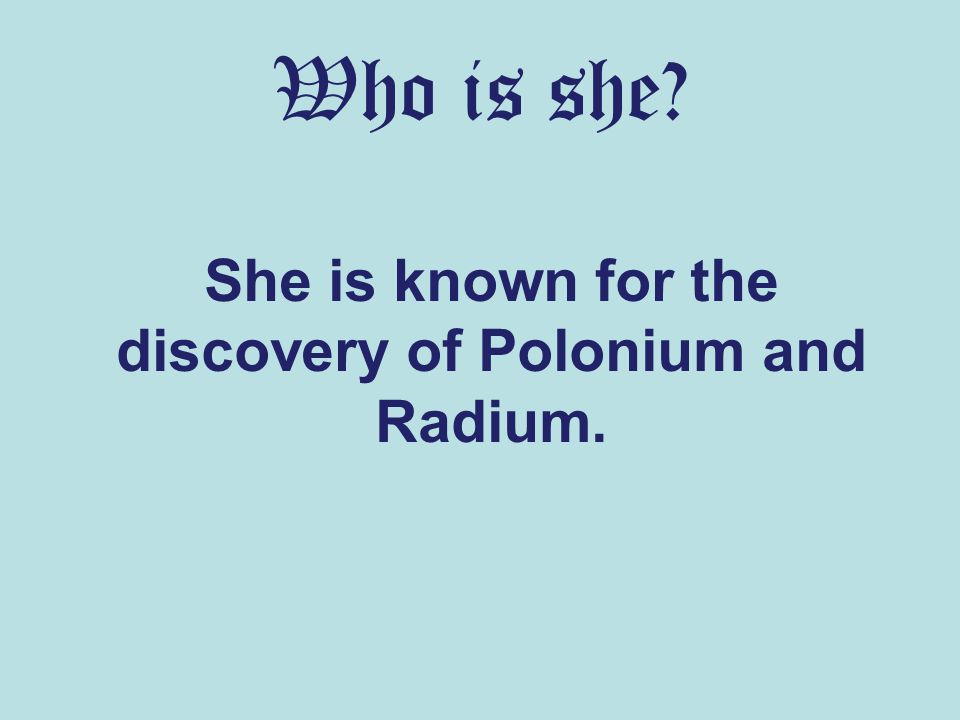 Who is she She is known for the discovery of Polonium and Radium.