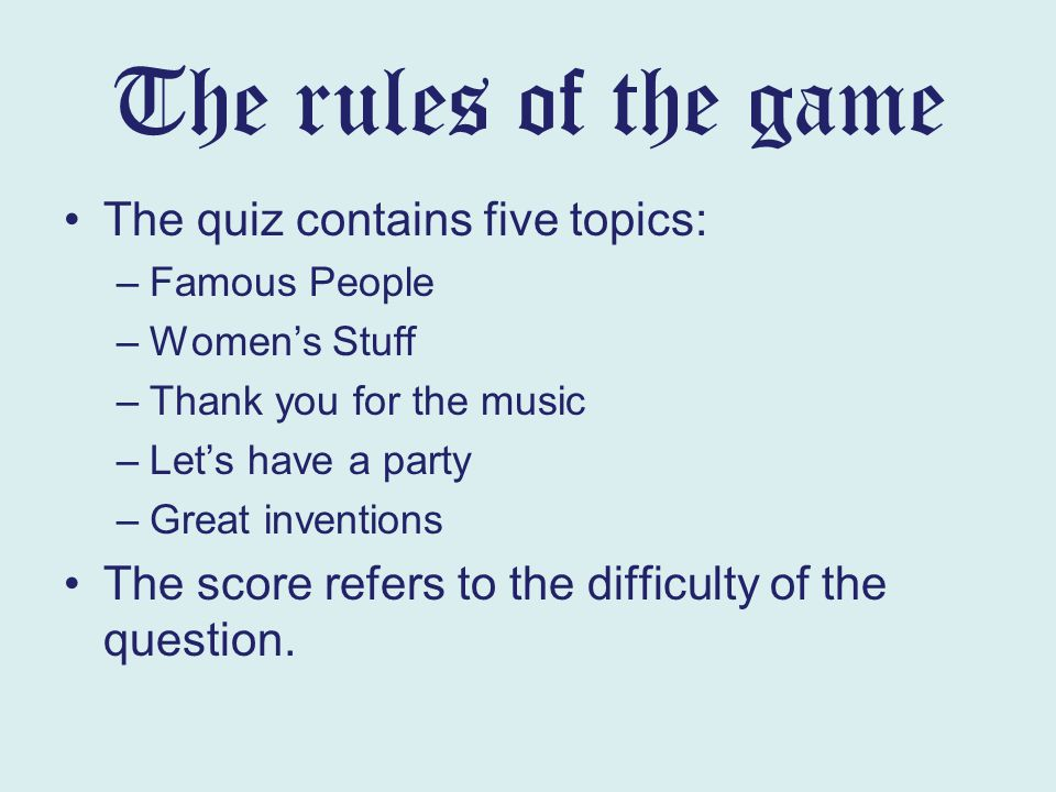 The rules of the game The quiz contains five topics: –Famous People –Women's Stuff –Thank you for the music –Let's have a party –Great inventions The score refers to the difficulty of the question.
