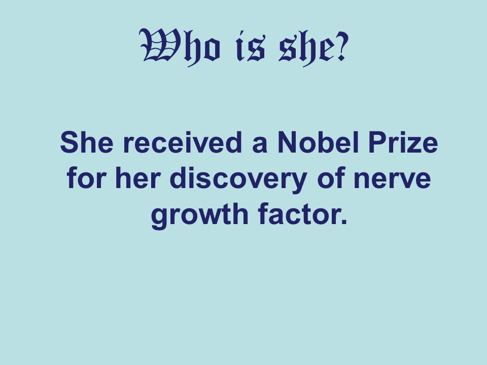 Who is she? She received a Nobel Prize for her discovery of nerve growth factor.