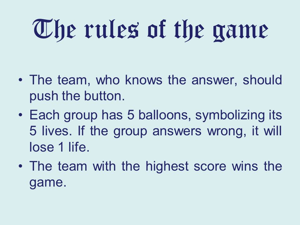 The rules of the game The team, who knows the answer, should push the button. Each group has 5 balloons, symbolizing its 5 lives. If the group answers