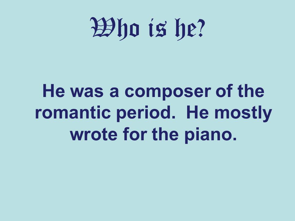 Who is he? He was a composer of the romantic period. He mostly wrote for the piano.