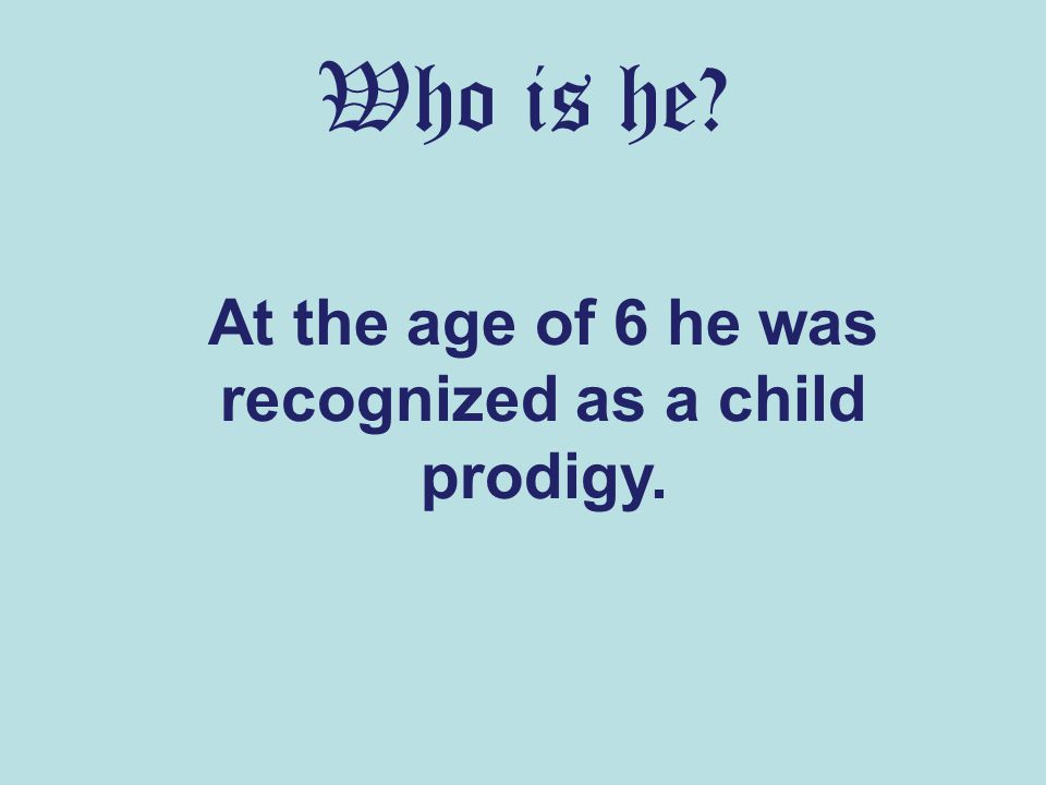 Who is he At the age of 6 he was recognized as a child prodigy.