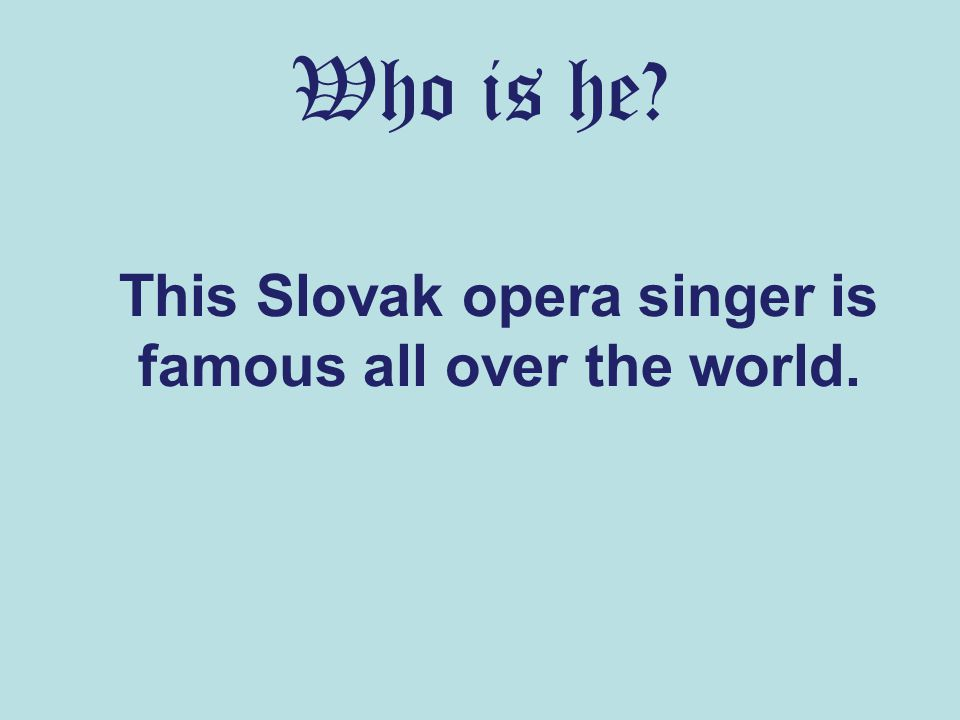 Who is he? This Slovak opera singer is famous all over the world.