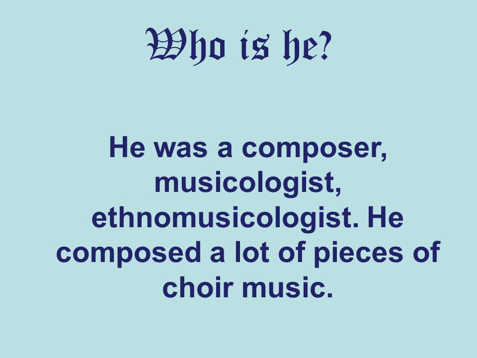 Who is he. He was a composer, musicologist, ethnomusicologist.