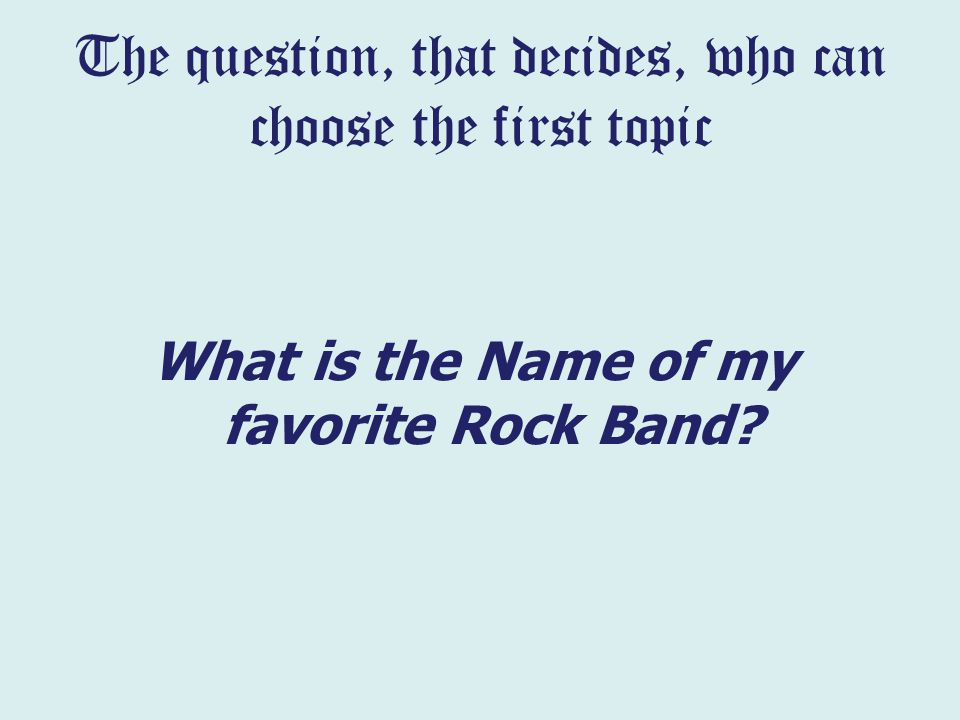 The question, that decides, who can choose the first topic What is the Name of my favorite Rock Band?