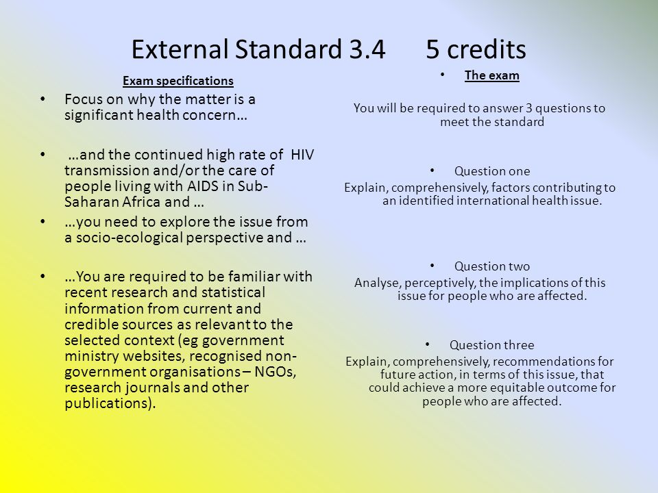 External Standard 3.4 5 credits Exam specifications Focus on why the matter is a significant health concern… …and the continued high rate of HIV transmission and/or the care of people living with AIDS in Sub- Saharan Africa and … …you need to explore the issue from a socio-ecological perspective and … …You are required to be familiar with recent research and statistical information from current and credible sources as relevant to the selected context (eg government ministry websites, recognised non- government organisations – NGOs, research journals and other publications).