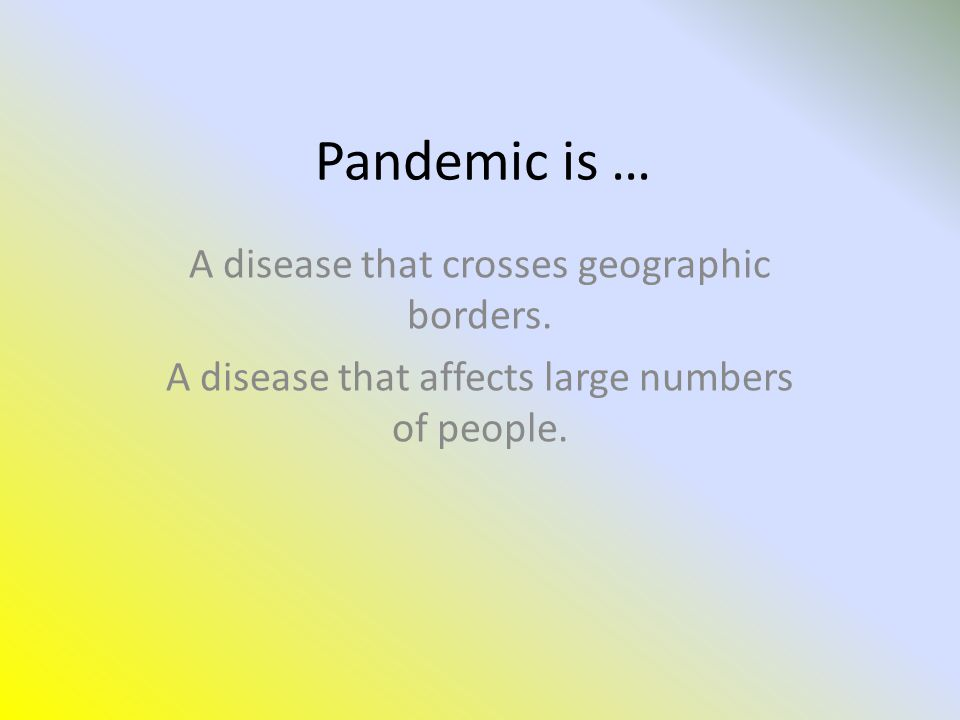 Pandemic is … A disease that crosses geographic borders.