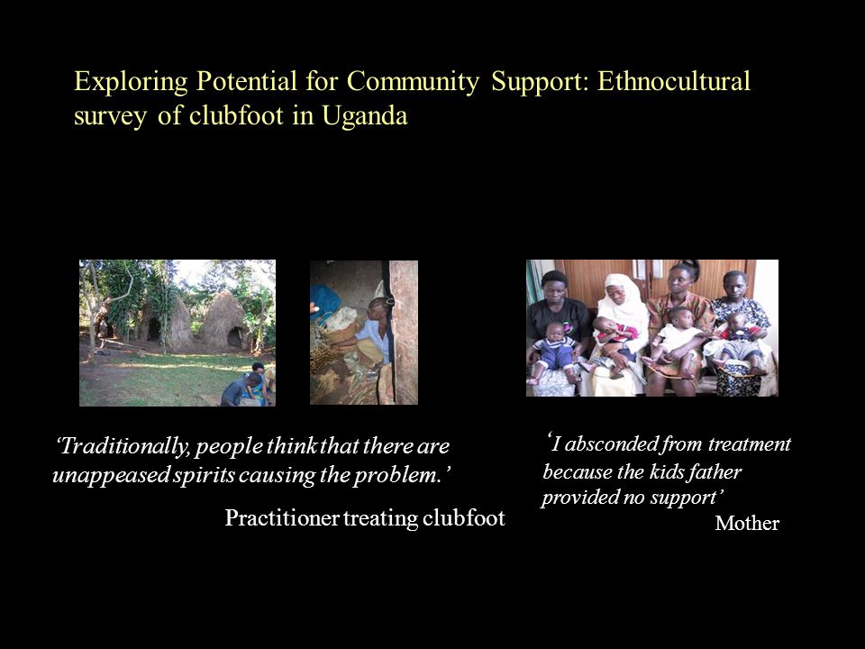 ' I absconded from treatment because the kids father provided no support' Mother 'Traditionally, people think that there are unappeased spirits causing the problem.' Practitioner treating clubfoot Exploring Potential for Community Support: Ethnocultural survey of clubfoot in Uganda