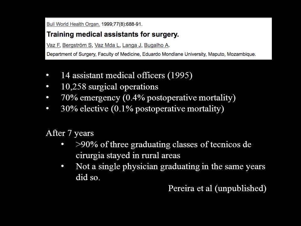 14 assistant medical officers (1995) 10,258 surgical operations 70% emergency (0.4% postoperative mortality) 30% elective (0.1% postoperative mortality) After 7 years >90% of three graduating classes of tecnicos de cirurgia stayed in rural areas Not a single physician graduating in the same years did so.
