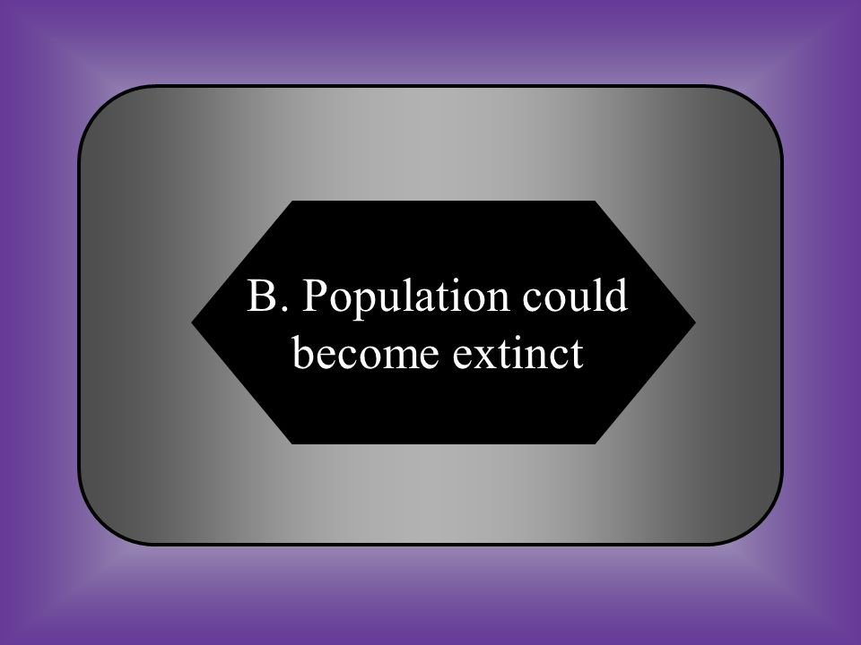 A:B: Population will increase Population could become extinct #28 What happens if ecosystems change and a population of organisms does not adapt to the change.