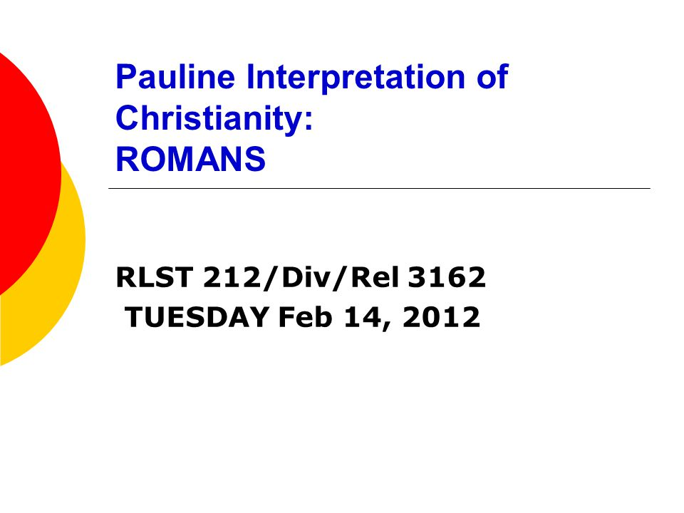Pauline Interpretation of Christianity: ROMANS RLST 212/Div/Rel 3162 TUESDAY Feb 14, 2012