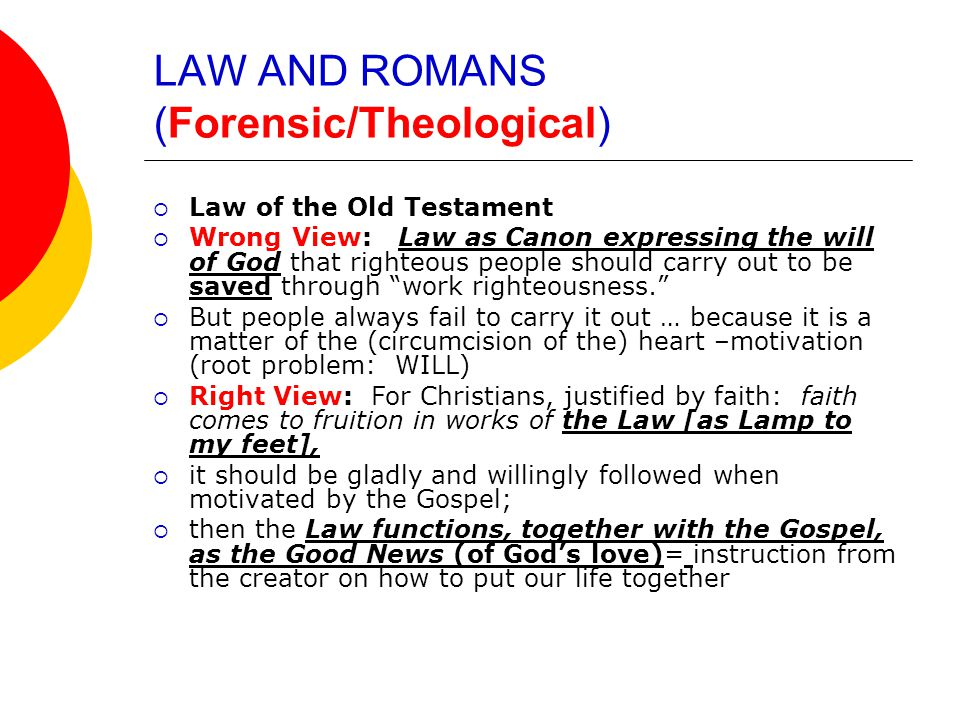 LAW AND ROMANS (Forensic/Theological)  Law of the Old Testament  Wrong View: Law as Canon expressing the will of God that righteous people should carry out to be saved through work righteousness.  But people always fail to carry it out … because it is a matter of the (circumcision of the) heart –motivation (root problem: WILL)  Right View: For Christians, justified by faith: faith comes to fruition in works of the Law [as Lamp to my feet],  it should be gladly and willingly followed when motivated by the Gospel;  then the Law functions, together with the Gospel, as the Good News (of God's love)= instruction from the creator on how to put our life together