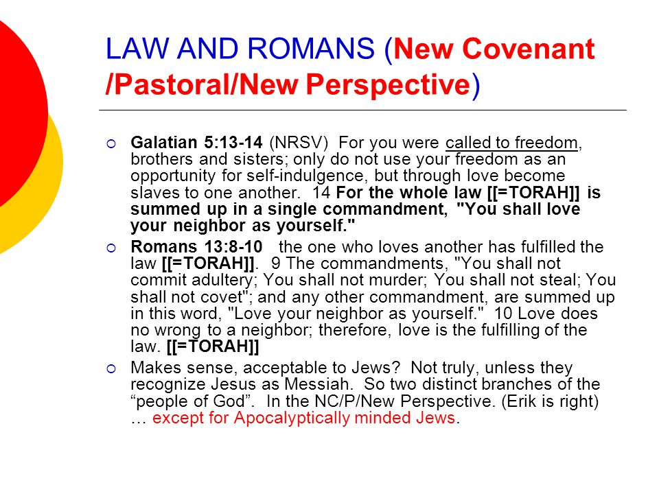 LAW AND ROMANS (New Covenant /Pastoral/New Perspective)  Galatian 5:13-14 (NRSV) For you were called to freedom, brothers and sisters; only do not use your freedom as an opportunity for self-indulgence, but through love become slaves to one another.