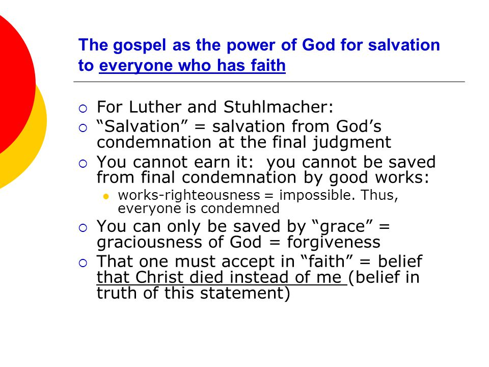 The gospel as the power of God for salvation to everyone who has faith  For Luther and Stuhlmacher:  Salvation = salvation from God's condemnation at the final judgment  You cannot earn it: you cannot be saved from final condemnation by good works: works-righteousness = impossible.