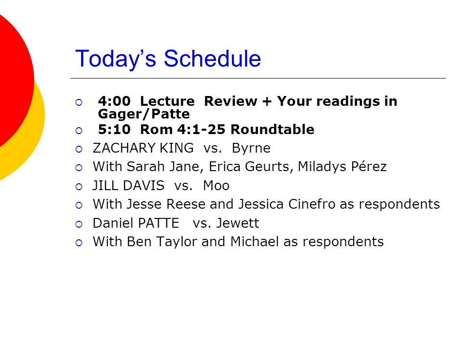Today's Schedule  4:00 Lecture Review + Your readings in Gager/Patte  5:10 Rom 4:1-25 Roundtable  ZACHARY KING vs.